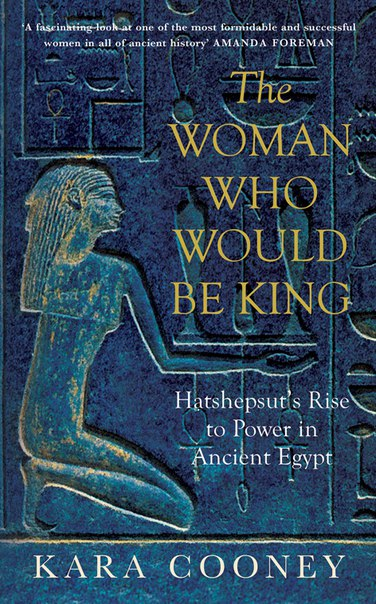 The Woman Who Would Be King: Hatshepsut's Rise to Power in Ancient Egypt (by Kara Cooney)