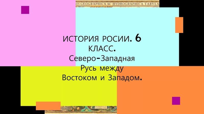 § 17 Северо Западная Русь между Востоком и Западом ИСТОРИЯ РОССИИ 6 КЛАСС