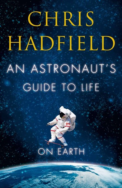 Chris Hadfield - An Astronaut 39 s Guide to Life on Earth