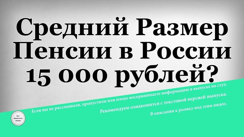 Средний Размер Пенсии в России 15 000 рублей