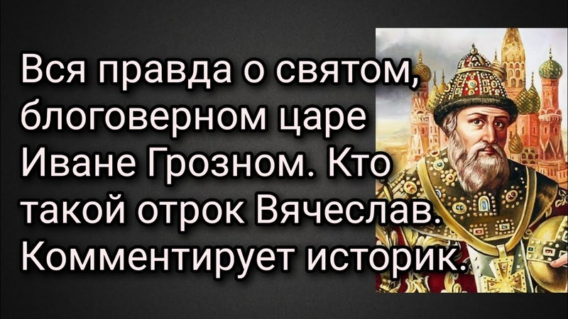Вся правда о святом блоговерном царе Иване Грозном. Кто такой отрок Вячеслав. Комментирует историк.