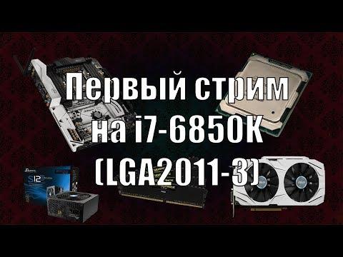 Первый стрим на i7 6850K LGA2011 3
