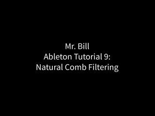 Mr. Bill - Ableton Tutorial 9: Natural Comb Filtering