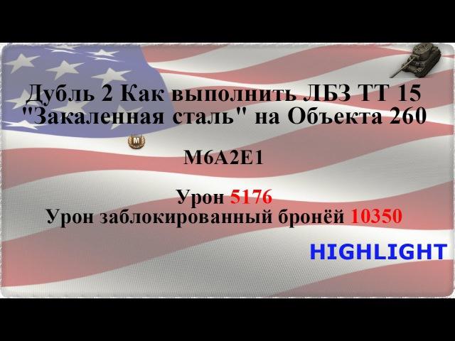 Как выполнить ЛБЗ ТТ 15 Закаленная сталь на Объекта 260 М6А2Е1 урон 5176 заблокированный 10350