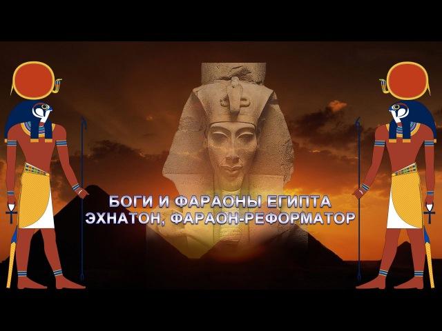 БОГИ И ФАРАОНЫ ЕГИПТА ЭХНАТОН ФАРАОН РЕФОРМАТОР