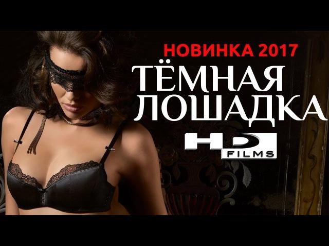 ПРЕМЬЕРА 2017 Фильм ТЁМНАЯ ЛОШАДКА Русские Мелодрамы Новинки 2017 HD Films