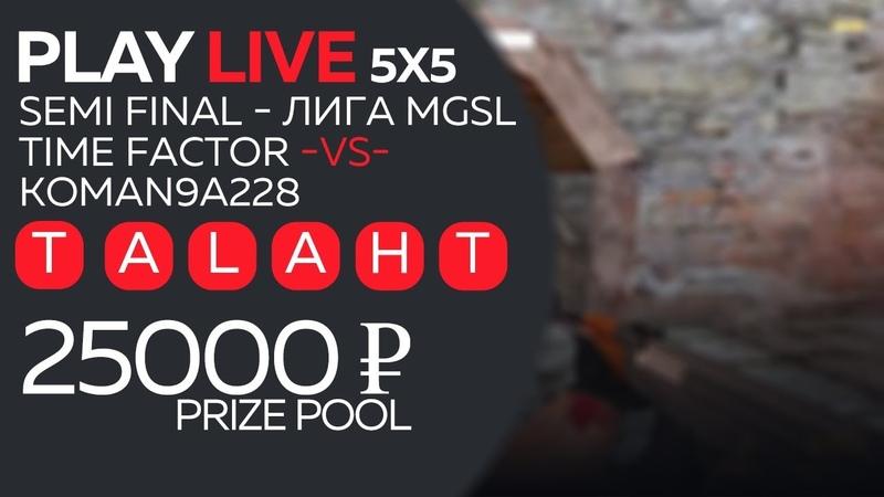 25000 ₽ PRIZE POOL - ЛИГА MGSL\SEMI FINAL 🥊 Time Factor -VS- KOMAN9A228