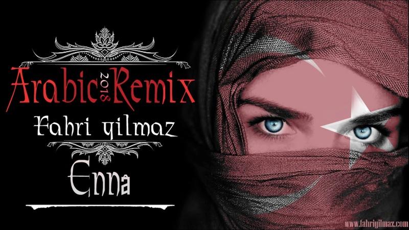 🔥 Arabic Vocal ReMix Ennâ Fahri Yilmaz 2018 ReMix 🔥 Arabic Remix 2018 Club EDM Music