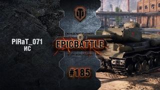 EpicBattle #185: PiRaT_071 / ИС World of Tanks