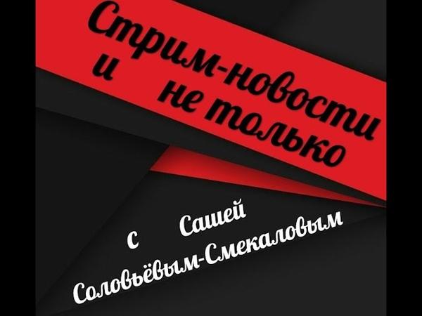 СТРИМ НОВОСТИ и не только с Сашей Соловьёвым Смекаловым смотреть онлайн без регистрации