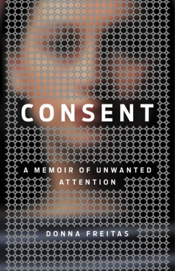 Consent A Memoir of Unwanted Attention