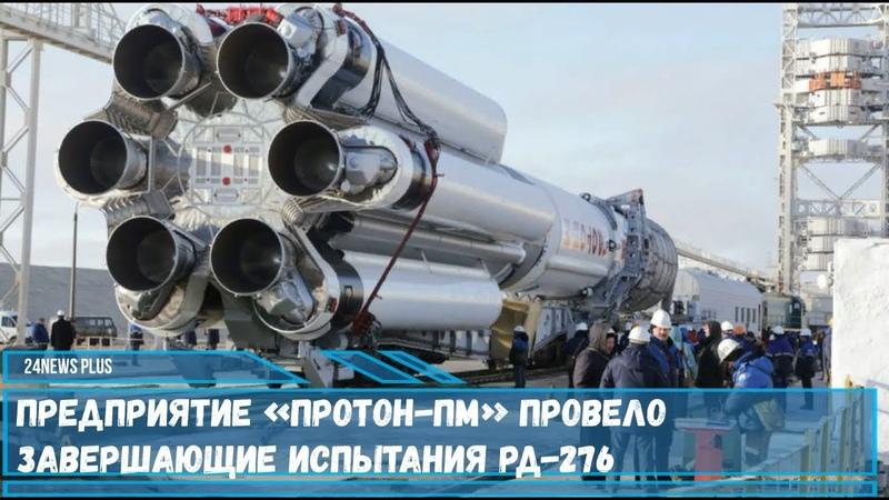 Предприятие «Протон-ПМ» провело завершающие испытания двигателей РД-276