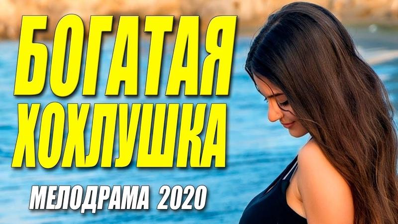 Душевный фильм 2020 БОГАТАЯ ХОХЛУШКА @ Русские мелодрамы 2020 новинки HD 1080P