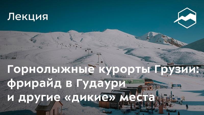 Горнолыжные курорты Грузии фрирайд в Гудаури и другие «дикие» места