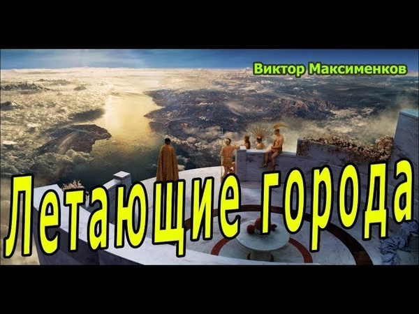 Технологии Богов Летающие Города - ОЛИМПы Виктор Максименков