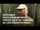 Якутскому шаману грозит 5 лет тюрьмы за изгнание Путина Замкадье