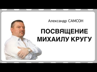 МИХАИЛУ КРУГУ ПОСВЯЩАЕТСЯ - Александр САМСОН / A. SAMSON