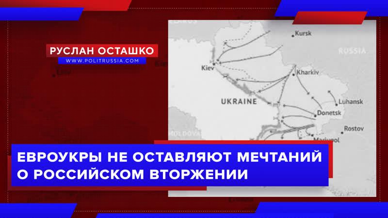 Евроукры не оставляют мечтаний о российском вторжении (Руслан Осташко)