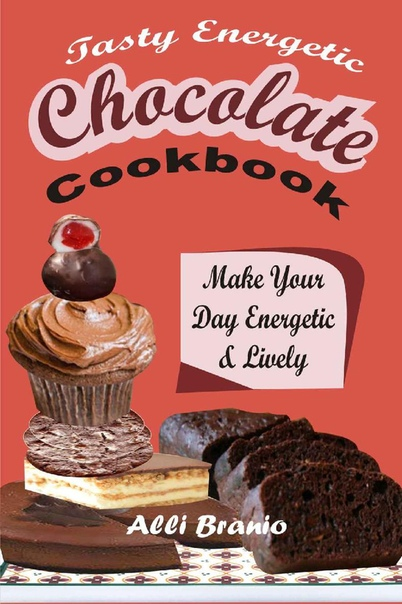 Tasty Energetic Chocolate Cookbook Make Your Day Energetic & Lively by Alli Branio