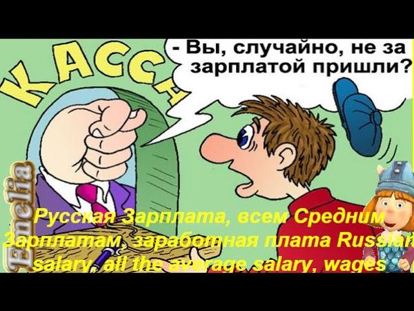 РУССКАЯ ЗАРПЛАТА, ВСЕМ СРЕДНИМ ЗАРПЛАТАМ, ЗАРПЛАТА Russian salary, all the average salary, wages