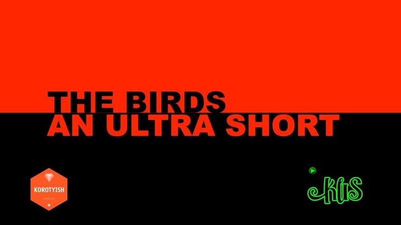 The Birds, an Ultra Short | Птицы, сверх короткометражка [2019]