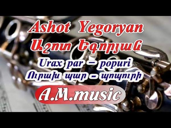 Urax par - popuri - Ashot Yegoryan (klarnet ) Ուրախ պար - պոպուրի Աշոտ Եգորյան Ашот Егорян попур