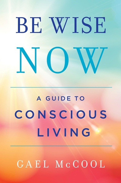 Be Wise Now A Guide to Conscious Living