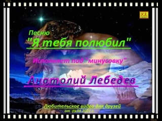 Я ТЕБЯ ПОЛЮБИЛ (КАВЕР-КЛИП под МИНУС) исп. А. Лебедев. Зап.  г.