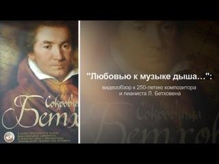 «Любовью к музыке дыша…» видеообзор к 250-летию композитора и пианиста Л. Бетховена