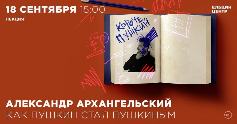 18 сентября Александр Архангельский читает первую лекцию авторского курса «Короч...