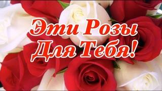 🌹Эти Розы Для Тебя!🌹Прекрасные Пожелания От Души! Красивая Музыкальная Открытка!